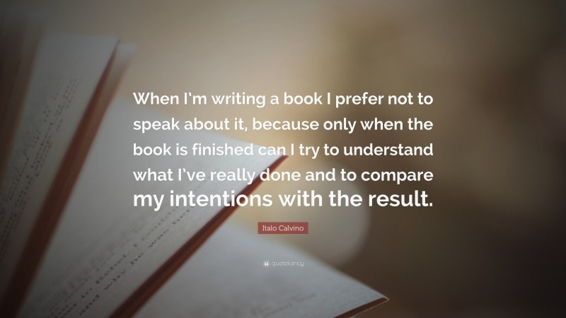 """Italo Calvino Quote: """"When I'm writing a book I prefer not to speak about it, because only when the book is finished can I try to understand what I've really done and to compare my intentions with the result."""""""