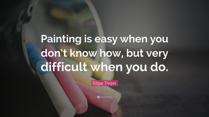 """Edgar Degas Quote: """"Painting is easy when you don't know how, but very difficult when you do."""""""