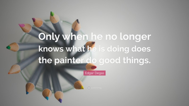 """Edgar Degas Quote: """"Only when he no longer knows what he is doing does the painter do good things."""""""