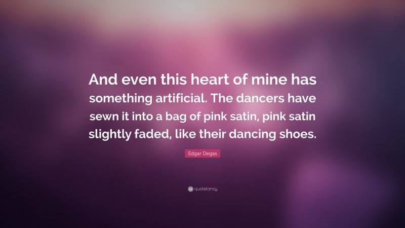 """Edgar Degas Quote: """"And even this heart of mine has something artificial. The dancers have sewn it into a bag of pink satin, pink satin slightly faded, like their dancing shoes."""""""