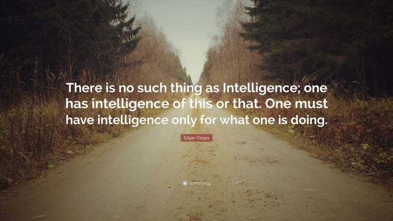 """Edgar Degas Quote: """"There is no such thing as Intelligence; one has intelligence of this or that. One must have intelligence only for what one is doing."""""""