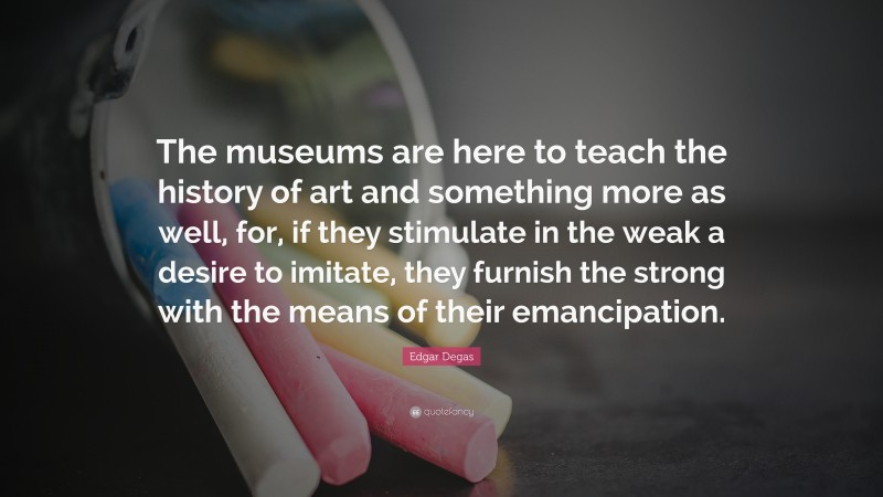 """Edgar Degas Quote: """"The museums are here to teach the history of art and something more as well, for, if they stimulate in the weak a desire to imitate, they furnish the strong with the means of their emancipation."""""""
