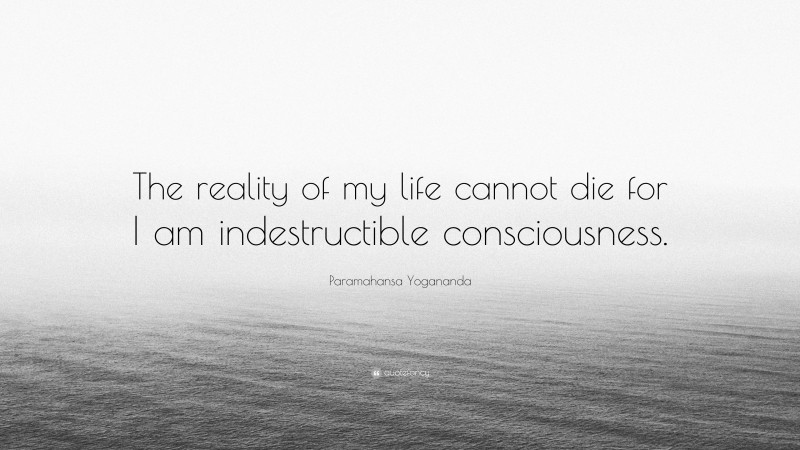 """Paramahansa Yogananda Quote: """"The reality of my life cannot die for I am indestructible consciousness."""""""