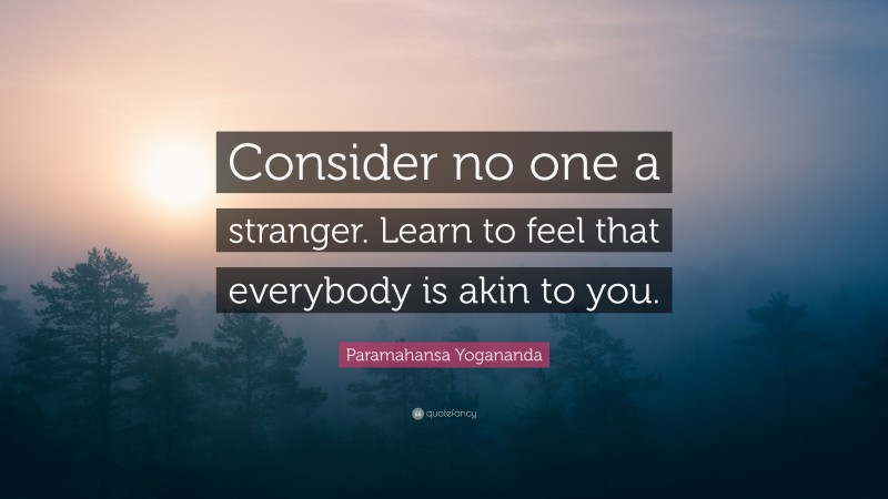 """Paramahansa Yogananda Quote: """"Consider no one a stranger. Learn to feel that everybody is akin to you."""""""