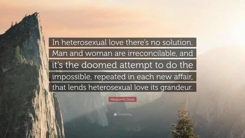 """Marguerite Duras Quote: """"In heterosexual love there's no solution. Man and woman are irreconcilable, and it's the doomed attempt to do the impossible, repeated in each new affair, that lends heterosexual love its grandeur."""""""