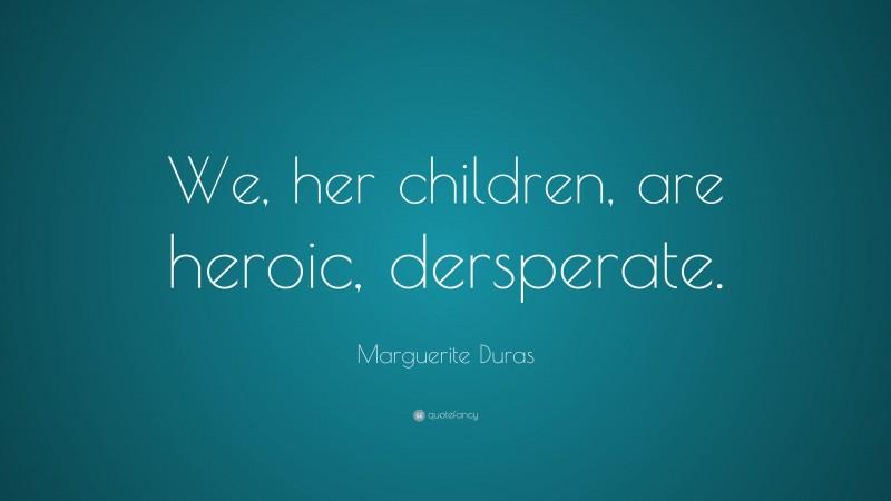 """Marguerite Duras Quote: """"We, her children, are heroic, dersperate."""""""