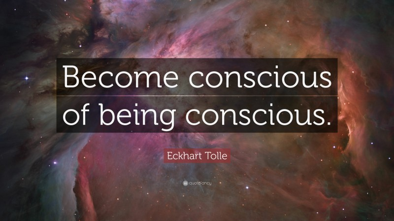 """Eckhart Tolle Quote: """"Become conscious of being conscious."""""""