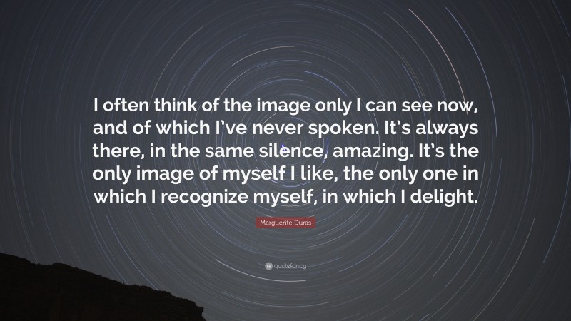 """Marguerite Duras Quote: """"I often think of the image only I can see now, and of which I've never spoken. It's always there, in the same silence, amazing. It's the only image of myself I like, the only one in which I recognize myself, in which I delight."""""""