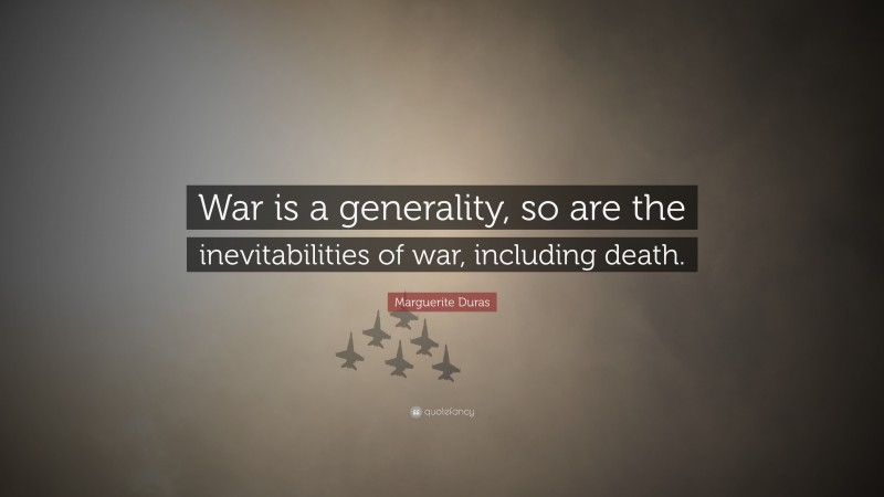 """Marguerite Duras Quote: """"War is a generality, so are the inevitabilities of war, including death."""""""