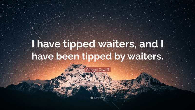 """George Orwell Quote: """"I have tipped waiters, and I have been tipped by waiters."""""""