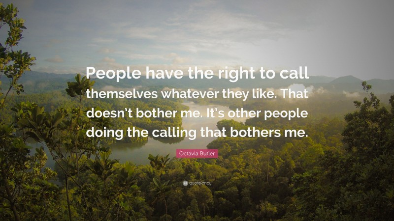 """Octavia Butler Quote: """"People have the right to call themselves whatever they like. That doesn't bother me. It's other people doing the calling that bothers me."""""""