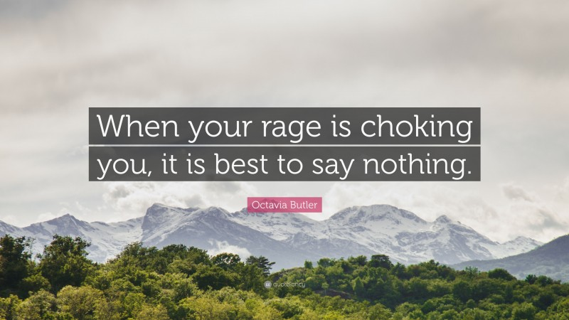 """Octavia Butler Quote: """"When your rage is choking you, it is best to say nothing."""""""