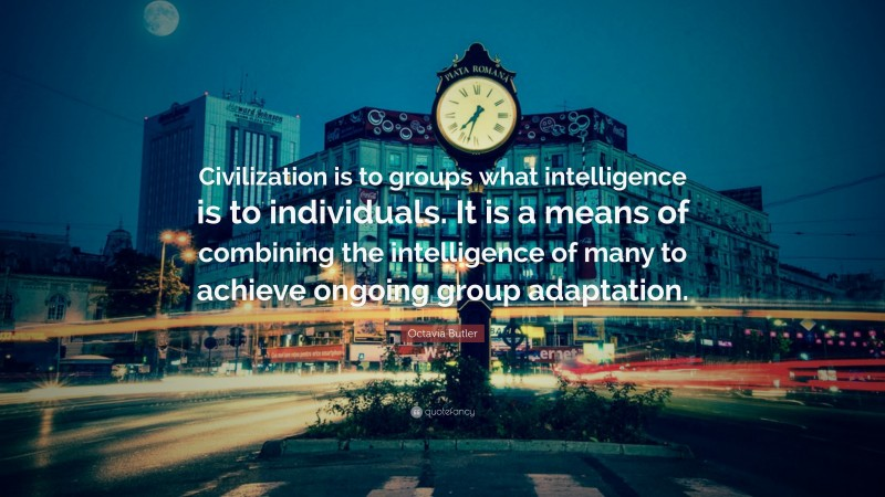 """Octavia Butler Quote: """"Civilization is to groups what intelligence is to individuals. It is a means of combining the intelligence of many to achieve ongoing group adaptation."""""""