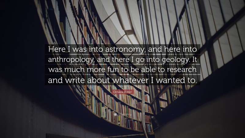 """Octavia Butler Quote: """"Here I was into astronomy, and here into anthropology, and there I go into geology. It was much more fun to be able to research and write about whatever I wanted to."""""""