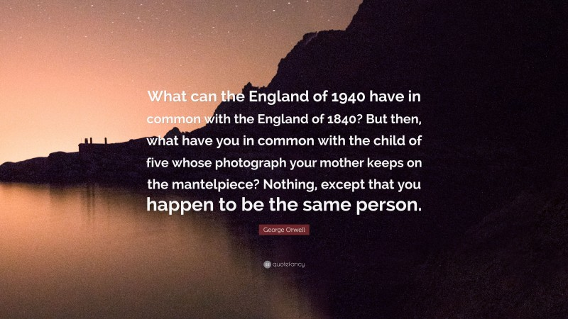 """George Orwell Quote: """"What can the England of 1940 have in common with the England of 1840? But then, what have you in common with the child of five whose photograph your mother keeps on the mantelpiece? Nothing, except that you happen to be the same person."""""""