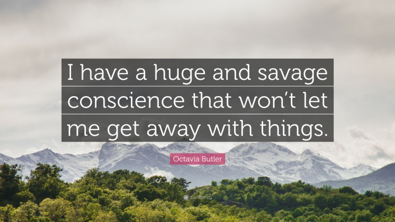 """Octavia Butler Quote: """"I have a huge and savage conscience that won't let me get away with things."""""""