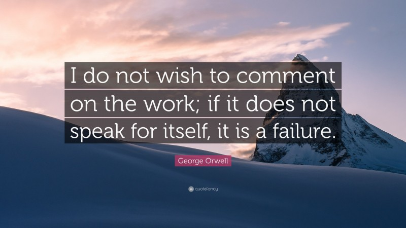 """George Orwell Quote: """"I do not wish to comment on the work; if it does not speak for itself, it is a failure."""""""