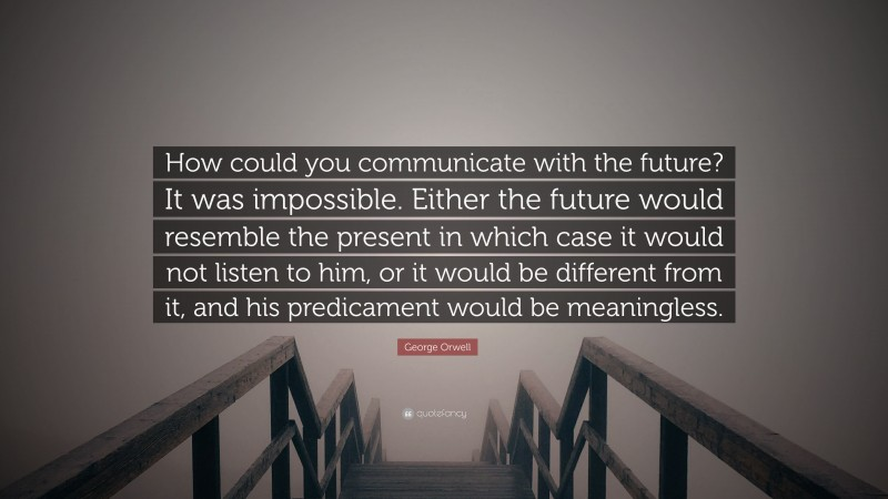 """George Orwell Quote: """"How could you communicate with the future? It was impossible. Either the future would resemble the present in which case it would not listen to him, or it would be different from it, and his predicament would be meaningless."""""""