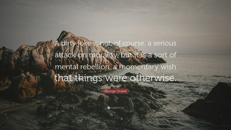 """George Orwell Quote: """"A dirty joke is not, of course, a serious attack on morality, but it is a sort of mental rebellion, a momentary wish that things were otherwise."""""""