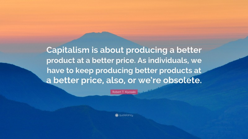 """Robert T. Kiyosaki Quote: """"Capitalism is about producing a better product at a better price. As individuals, we have to keep producing better products at a better price, also, or we're obsolete."""""""
