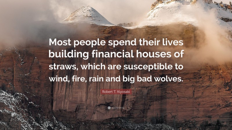 """Robert T. Kiyosaki Quote: """"Most people spend their lives building financial houses of straws, which are susceptible to wind, fire, rain and big bad wolves."""""""
