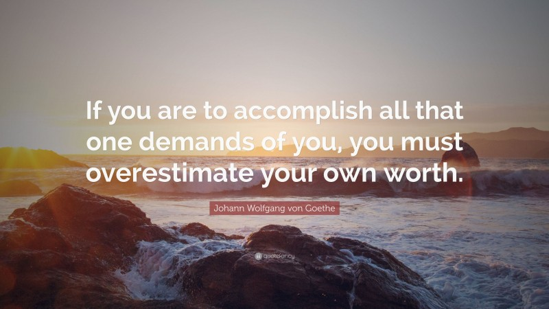 """Johann Wolfgang von Goethe Quote: """"If you are to accomplish all that one demands of you, you must overestimate your own worth."""""""