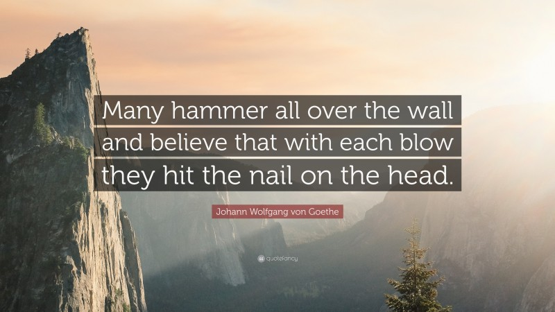 """Johann Wolfgang von Goethe Quote: """"Many hammer all over the wall and believe that with each blow they hit the nail on the head."""""""