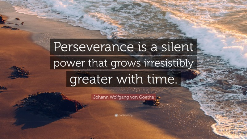 "Johann Wolfgang von Goethe Quote: ""Perseverance is a silent power that grows irresistibly greater with time."""