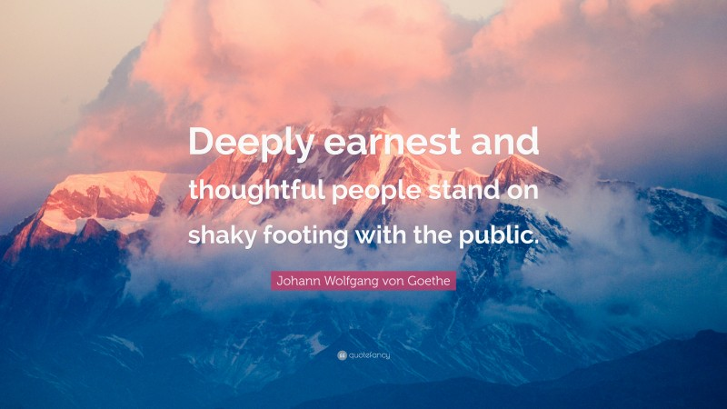"Johann Wolfgang von Goethe Quote: ""Deeply earnest and thoughtful people stand on shaky footing with the public."""