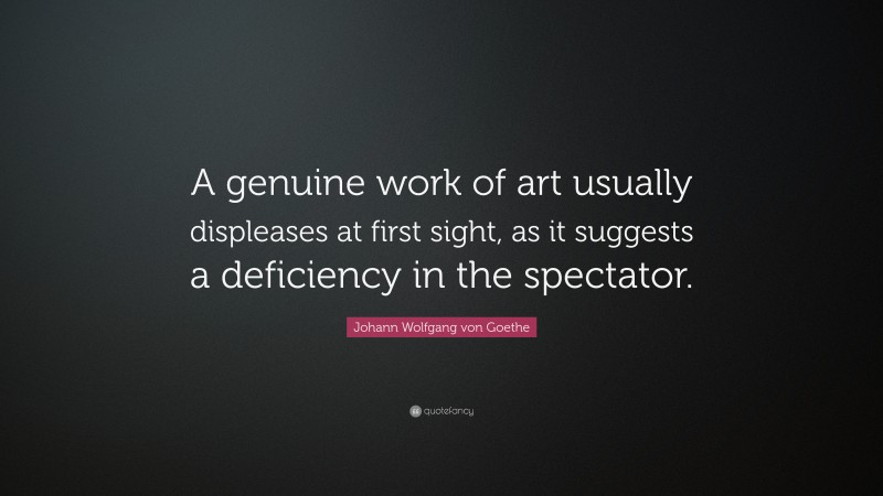 """Johann Wolfgang von Goethe Quote: """"A genuine work of art usually displeases at first sight, as it suggests a deficiency in the spectator."""""""