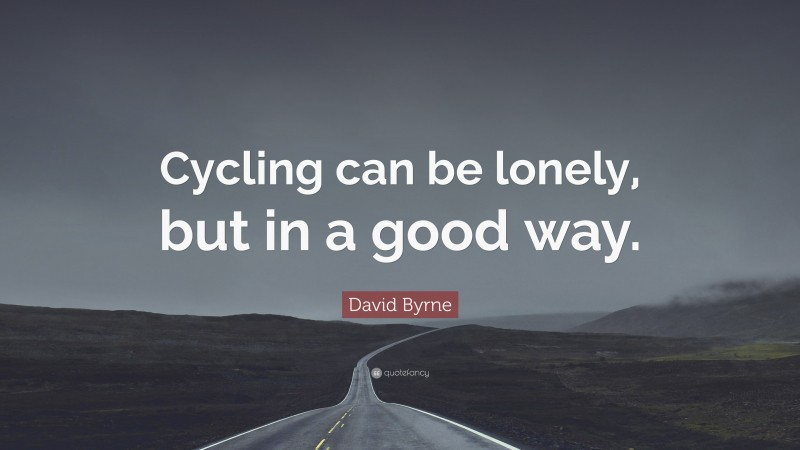 """David Byrne Quote: """"Cycling can be lonely, but in a good way."""""""