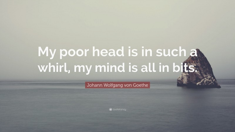 "Johann Wolfgang von Goethe Quote: ""My poor head is in such a whirl, my mind is all in bits."""