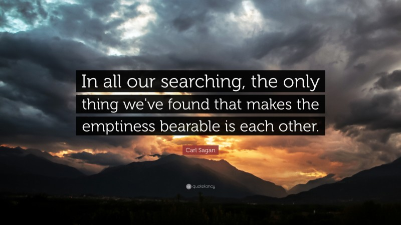"""Carl Sagan Quote: """"In all our searching, the only thing we've found that makes the emptiness bearable is each other."""""""