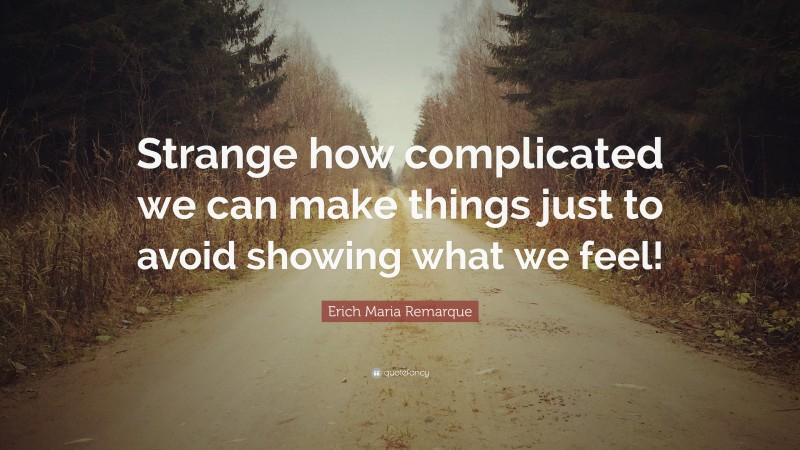 """Erich Maria Remarque Quote: """"Strange how complicated we can make things just to avoid showing what we feel!"""""""