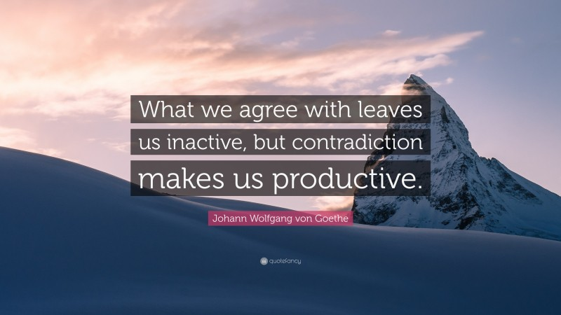 "Johann Wolfgang von Goethe Quote: ""What we agree with leaves us inactive, but contradiction makes us productive."""