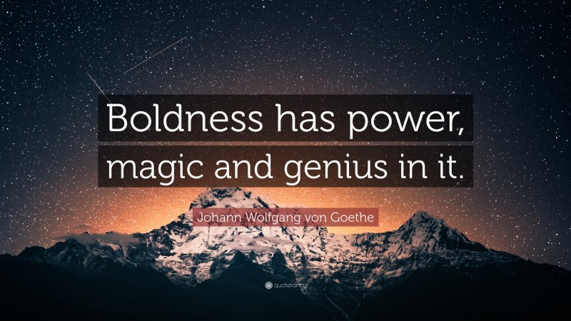 "Johann Wolfgang von Goethe Quote: ""Boldness has power, magic and genius in it."""