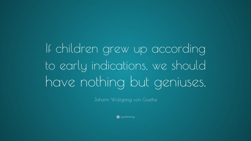"""Johann Wolfgang von Goethe Quote: """"If children grew up according to early indications, we should have nothing but geniuses."""""""