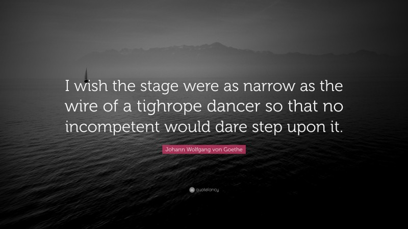 """Johann Wolfgang von Goethe Quote: """"I wish the stage were as narrow as the wire of a tighrope dancer so that no incompetent would dare step upon it."""""""