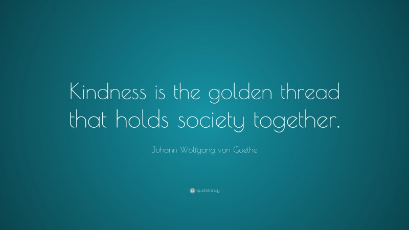 """Johann Wolfgang von Goethe Quote: """"Kindness is the golden thread that holds society together."""""""