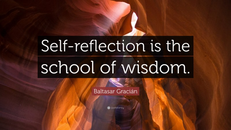 """Baltasar Gracián Quote: """"Self-reflection is the school of wisdom."""""""