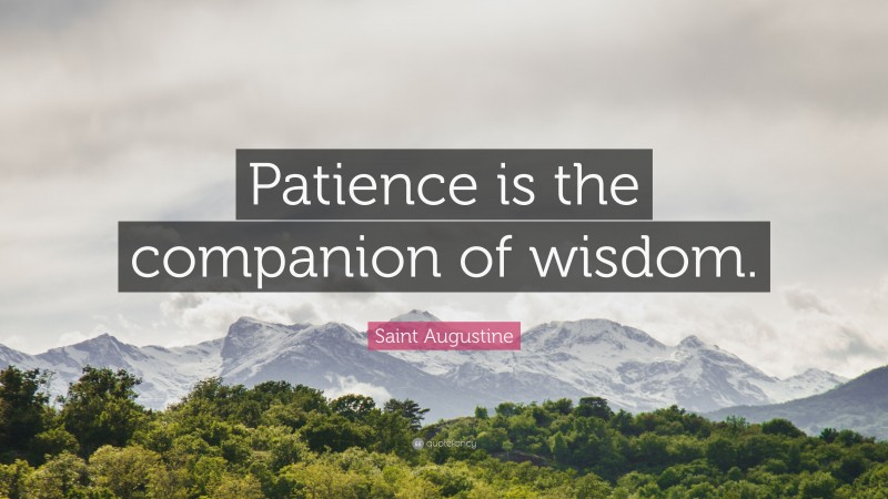 """Saint Augustine Quote: """"Patience is the companion of wisdom."""""""