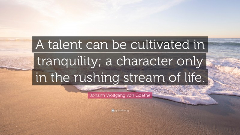 "Johann Wolfgang von Goethe Quote: ""A talent can be cultivated in tranquility; a character only in the rushing stream of life."""