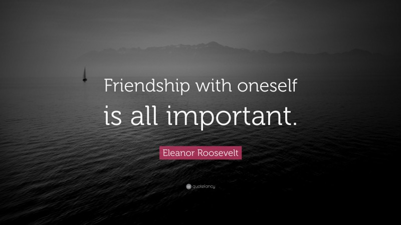 """Eleanor Roosevelt Quote: """"Friendship with oneself is all important."""""""