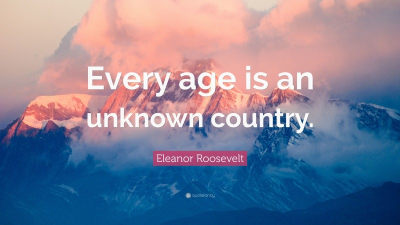 """Eleanor Roosevelt Quote: """"Every age is an unknown country."""""""