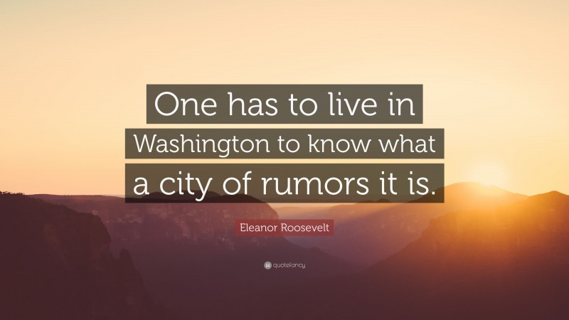 """Eleanor Roosevelt Quote: """"One has to live in Washington to know what a city of rumors it is."""""""