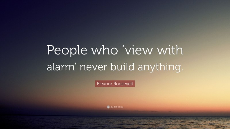 """Eleanor Roosevelt Quote: """"People who 'view with alarm' never build anything."""""""