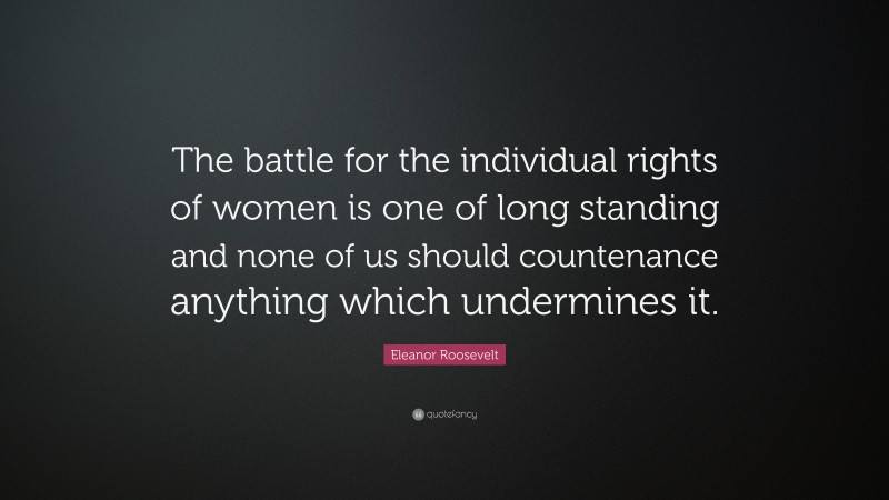 """Eleanor Roosevelt Quote: """"The battle for the individual rights of women is one of long standing and none of us should countenance anything which undermines it."""""""