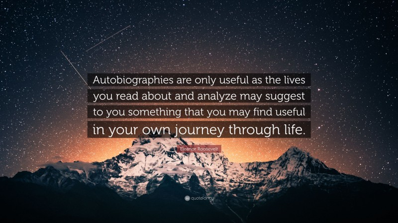 """Eleanor Roosevelt Quote: """"Autobiographies are only useful as the lives you read about and analyze may suggest to you something that you may find useful in your own journey through life."""""""