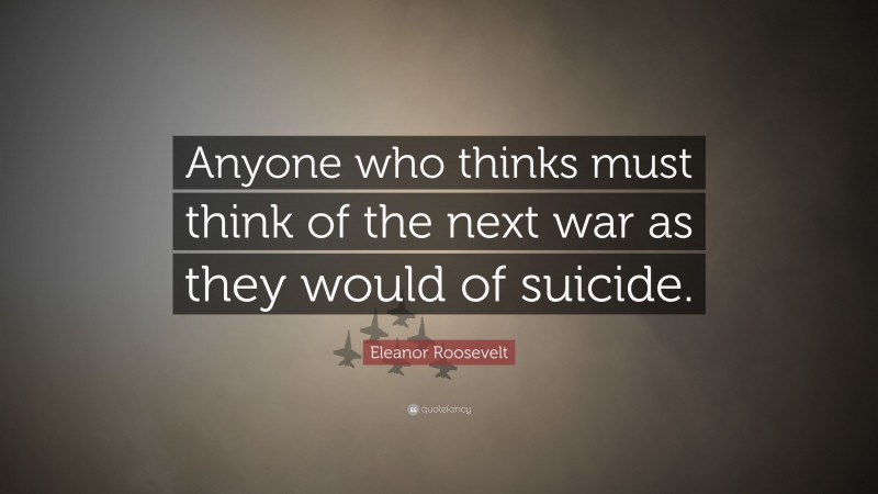 """Eleanor Roosevelt Quote: """"Anyone who thinks must think of the next war as they would of suicide."""""""