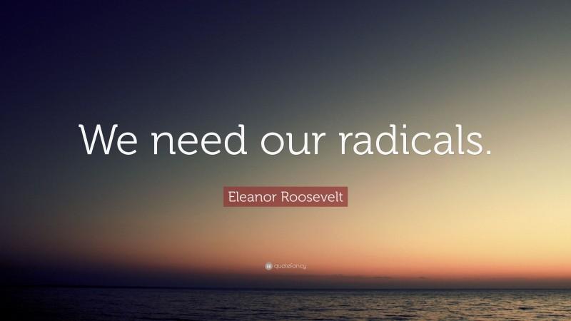"Eleanor Roosevelt Quote: ""We need our radicals."""